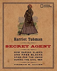 Harriet Tubman, Secret Agent: How Daring Slaves and Free Blacks Spied for the Union During the Civil War (History (US))