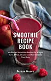 Smoothie Recipe Book: 100 Perfect Smoothies Recipes for Weight Loss Detox, Cleanse and Feel Great in Your Body