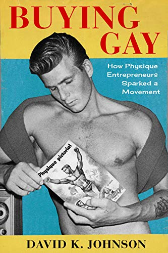 Buying Gay: How Physique Entrepreneurs Sparked a Movement (Columbia Studies in the History of U.S. Capitalism) (English Edition)