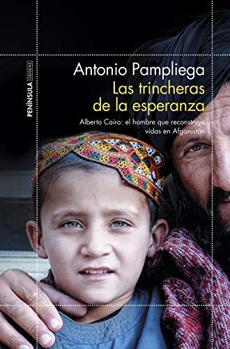 Las trincheras de la esperanza: Alberto Cairo: el hombre que reconstruye vidas en Afganistán por Antonio Pampliega