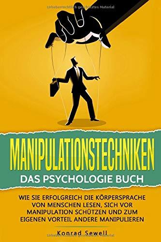 Manipulationstechniken: Das Psychologie Buch - Wie Sie erfolgreich die Körpersprache von Menschen lesen, sich vor Manipulation schützen und zum eigenen Vorteil andere manipulieren -