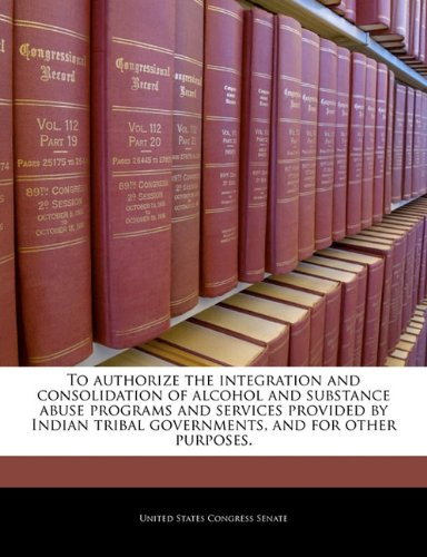 To authorize the integration and consolidation of alcohol and substance abuse programs and services provided by Indian tribal governments, and for other purposes.