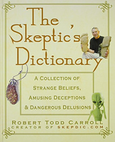 The Skeptic's Dictionary: A Collection of Strange Beliefs, Amusing Deceptions, and Dangerous Delusions por Robert Carroll