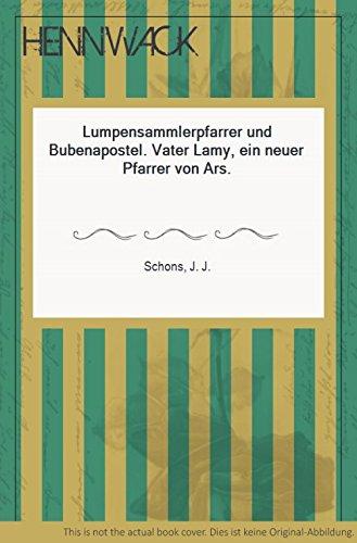 Lumpensammlerpfarrer und Bubenapostel - Vater Lamy ein neuer Pfarrer von Ars
