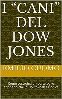 """I """"cani"""" del Dow Jones: Come costruirsi un portafoglio azionario  che (di solito) batte l'indice (Costruzione e gestione di portafogli Vol. 1) di [Cuomo, Emilio]"""