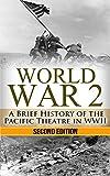 World War 2: Pacific Theatre: A Brief History of the Pacific Theatre in WWII (World War 2, WWII, WW2, Pacific Theatre, history, Japan Invasion, Pearl Harbor, Hiroshima Book 1)