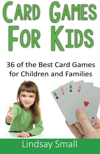 Card Games for Kids: 36 of the Best Card Games for Children and Families: Written by Lindsay Small, 2014 Edition, (1st Edition) Publisher: CreateSpace Independent Publishing [Paperback]