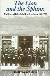 The Lion and the Sphinx: The Rise and Fall of the British in Egypt 1882-1956