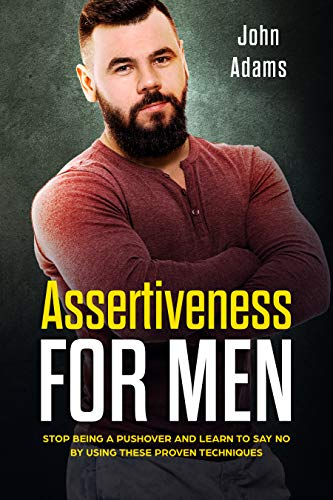 Assertiveness for Men: Stop Being a Pushover and Learn to Say No by Using These 4 Proven Techniques (English Edition)