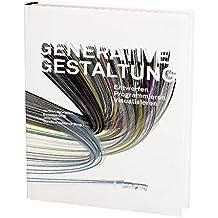 Generative Gestaltung: Entwerfen. Programmieren. Visualisieren. Mit internationalen Best-Practise-Beispielen, Grundlagen, Programmcodes und Ergebnissen