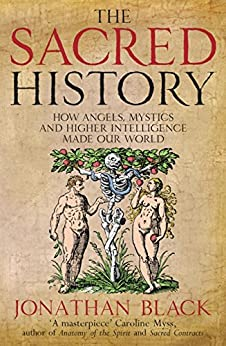 The Sacred History: How Angels, Mystics and Higher Intelligence Made Our World by [Black, Jonathan]