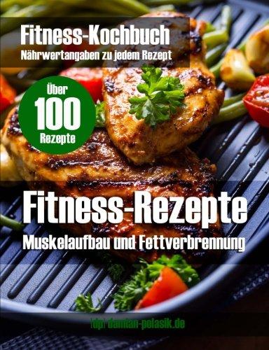 Fitness Rezepte (mehr als 100) + Bilder + Infos zum Muskelaufbau u. Fettverbrennung: Fitness-Rezepte, Fitness-Kochbuch, Bodybuilding, Krafttraining