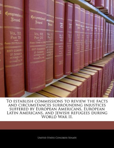 To establish commissions to review the facts and circumstances surrounding injustices suffered by European Americans, European Latin Americans, and Jewish refugees during World War II.