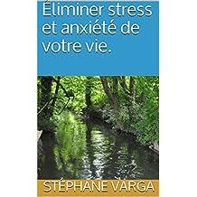 Éliminer stress et anxiété de votre vie.  (French Edition)