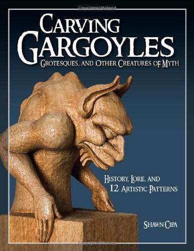 Carving Gargoyles, Grotesques, and Other Creatures of Myth: History, Lore, and 12 Artistic Patterns por Shawn Cipa
