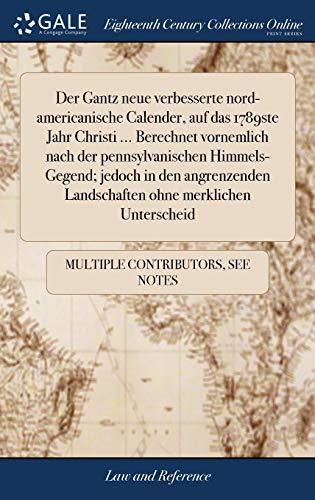 Der Gantz Neue Verbesserte Nord-Americanische Calender, Auf Das 1789ste Jahr Christi ... Berechnet Vornemlich Nach Der Pennsylvanischen ... Landschaften Ohne Merklichen Unterscheid