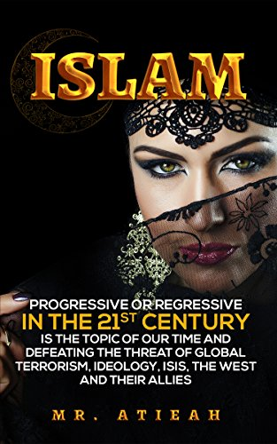 Islam: progressive or regressive in the 21st century is the topic of our time and defeating the threat of global terrorism, ideology, ISIS, the West and ... Quran, Sharia, Hadiths )) (English Edition) por Mr Atieah