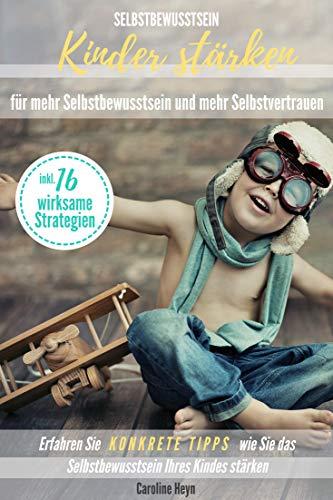 Selbstbewusstsein: Kinder stärken für mehr Selbstbewusstsein und mehr Selbstvertrauen: Erfahren Sie KONKRETE TIPPS wie Sie das Selbstbewusstsein Ihres Kindes stärken inkl. 16 wirksame Strategien -