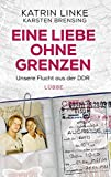 Eine Liebe ohne Grenzen: Unsere Flucht aus der DDR - Katrin Linke