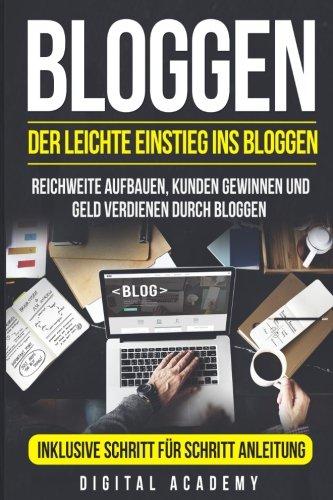Bloggen: Der leichte Einstieg ins Bloggen. Reichweite Aufbauen, Kunden Gewinnen und Geld verdienen durch Bloggen. Inklusive Schritt für Schritt Anleitung.