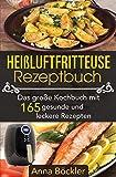 Heißluftfritteuse Rezeptbuch: Das große Kochbuch mit 165 gesunden und leckeren Rezepten
