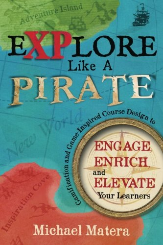 Explore Like a PIRATE: Gamification and Game-Inspired Course Design to Engage, Enrich and Elevate Your Learners por Michael Matera