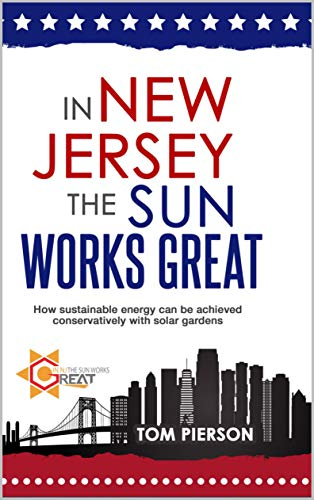 In New Jersey The Sun Works Great: How Sustainable Energy Can Be Achieved Conservatively With Solar Gardens. (English Edition)