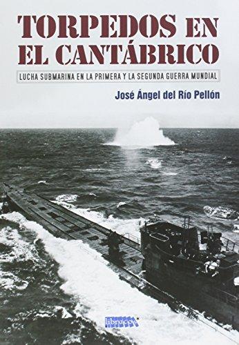 TORPEDOS EN EL CANTÁBRICO: LUCHA SUBMARINA EN LA PRIMERA Y LA SEGUNDA GUERRA MUNDIAL