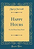 Happy Hours: Or, the Home Story-Book (Classic Reprint)
