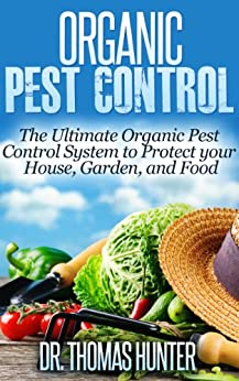 Organic Pest Control: The Ultimate Organic Pest Control System to Protect Your House, Garden, and Food (Organic Gardening - How to Guide on Natural Pest ... and Growing Your Own Food) (English Edition) von [Hunter, Thomas]