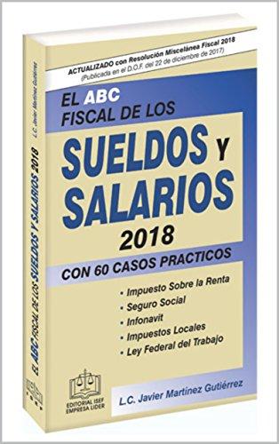 EL ABC FISCAL DE LOS SUELDOS Y SALARIOS 2018: con 60  casos prácticos por L.C. Francisco Javier  Martínez Gutiérrez