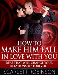How to Make Him Fall in Love with You - Ideas that will change your relationship forever