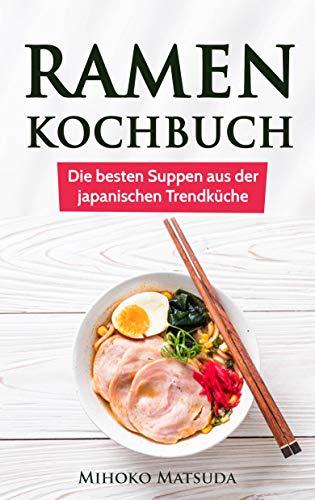 Ramen Kochbuch: Die besten Suppen aus der japanischen Trendküche