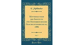 Mittheilungen des Instituts für Oesterreichische Geschichtsforschung, 1886, Vol. 7 (Classic Reprint)