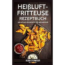 Heissluftfritteuse Rezeptbuch: Die ultimativen Rezepte für den Airfryer