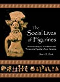 The Social Lives of Figurines – Recontextualizing the Third–Millennium–BC Terracotta Figurines from Harappa (Papers of the Peabody Museum of Archaeology and Ethnology)