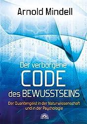 Der verborgene Code des Bewusstseins - Der Quantengeist in der Naturwissenschaft und in der Psychologie