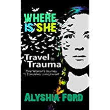 Where Is She?: Travel to Trauma: One Woman's Journey To Completely Losing Herself