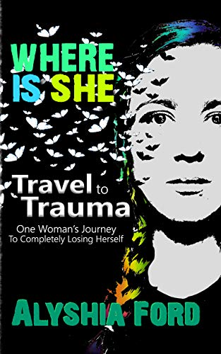Where Is She?: Travel to Trauma: One Woman's Journey To Completely Losing Herself (English Edition)