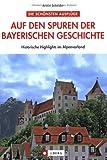 Auf den Spuren der bayerischen Geschichte: Historische Highlights im Alpenvorland - Armin Scheider