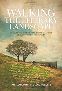 Walking the Literary Landscape: 20 Classic Walks for Book-lovers in Northern England by Ian Hamilton and Diane Roberts