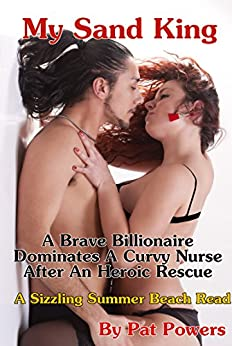 My Sand King: A Brave Billionaire Dominates A Curvy Nurse After An Heroic Rescue by [Powers, Pat]