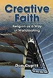 Creative Faith: Religion as a Way of Worldmaking by Don Cupitt (2015-02-03)