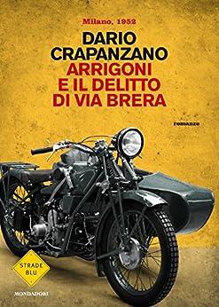 Arrigoni e il delitto di via Brera: Milano, 1952 (Le indagini del commissario Arrigoni Vol. 3) di [Crapanzano, Dario]