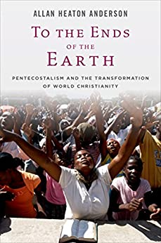 To the Ends of the Earth: Pentecostalism and the Transformation of World Christianity (Oxford Studies in World Christianity) by [Anderson, Allan Heaton]