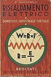 Riscaldamento elettrico: domestico industriale speciale: reostati regolazione e avviamento. Seconda edizione rifatta. Con 222 figure - 214 tabelle - 300 formule.