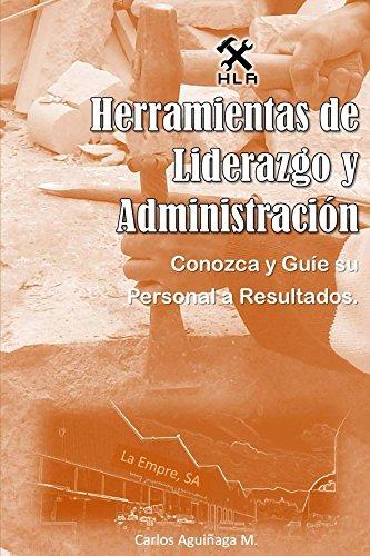 Herramientas de Liderazgo y Administracion: Conozca y guíe sus subordinados a resultados por Carlos Aguiñaga