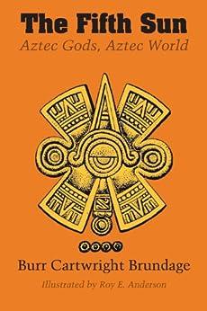 The Fifth Sun: Aztec Gods, Aztec World (Texas Pan American Series) by [Brundage, Burr Cartwright]