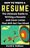 RESUME: How To Write a Resume. The Ultimate Guide to Writing a Resume and Cover Letter That Will Get You Hired (English Edition)...