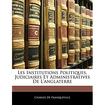 Les Institutions Politiques, Judiciaires Et Administratives de L'Anglaterre